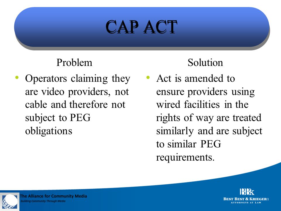 CAP ACT Problem Operators claiming they are video providers, not cable and therefore not subject to PEG obligations Solution Act is amended to ensure providers using wired facilities in the rights of way are treated similarly and are subject to similar PEG requirements.