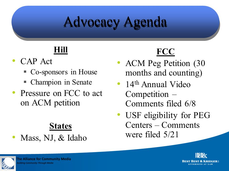 Advocacy Agenda Hill CAP Act  Co-sponsors in House  Champion in Senate Pressure on FCC to act on ACM petition States Mass, NJ, & Idaho FCC ACM Peg Petition (30 months and counting) 14 th Annual Video Competition – Comments filed 6/8 USF eligibility for PEG Centers – Comments were filed 5/21