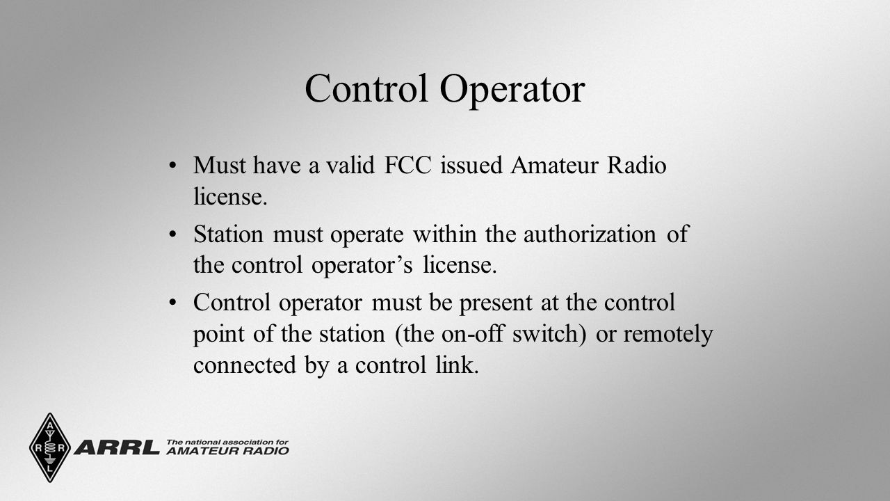 Control Operator Must have a valid FCC issued Amateur Radio license.
