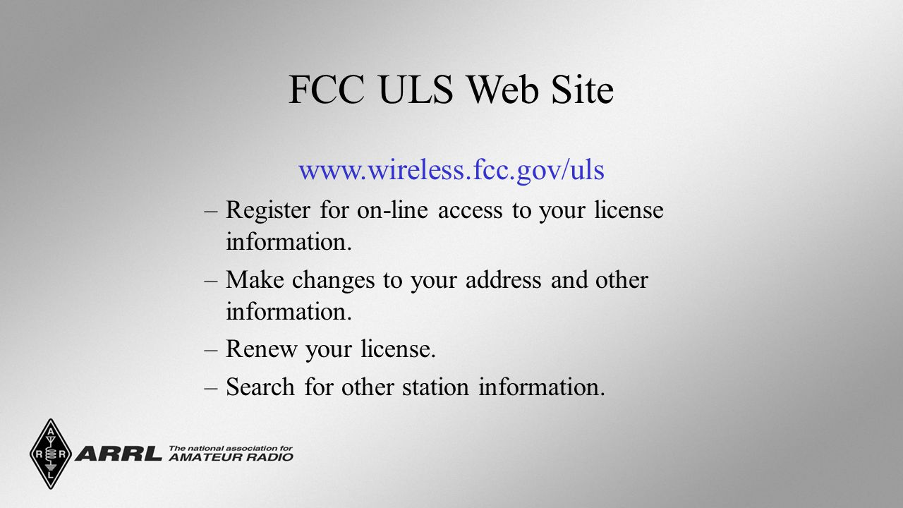 FCC ULS Web Site www.wireless.fcc.gov/uls –Register for on-line access to your license information.
