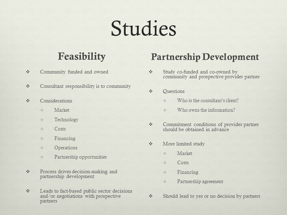 Studies Feasibility  Community funded and owned  Consultant responsibility is to community  Considerations  Market  Technology  Costs  Financing  Operations  Partnership opportunities  Process drives decision-making and partnership development  Leads to fact-based public sector decisions and/or negotiations with prospective partners Partnership Development  Study co-funded and co-owned by community and prospective provider partner  Questions  Who is the consultant's client.