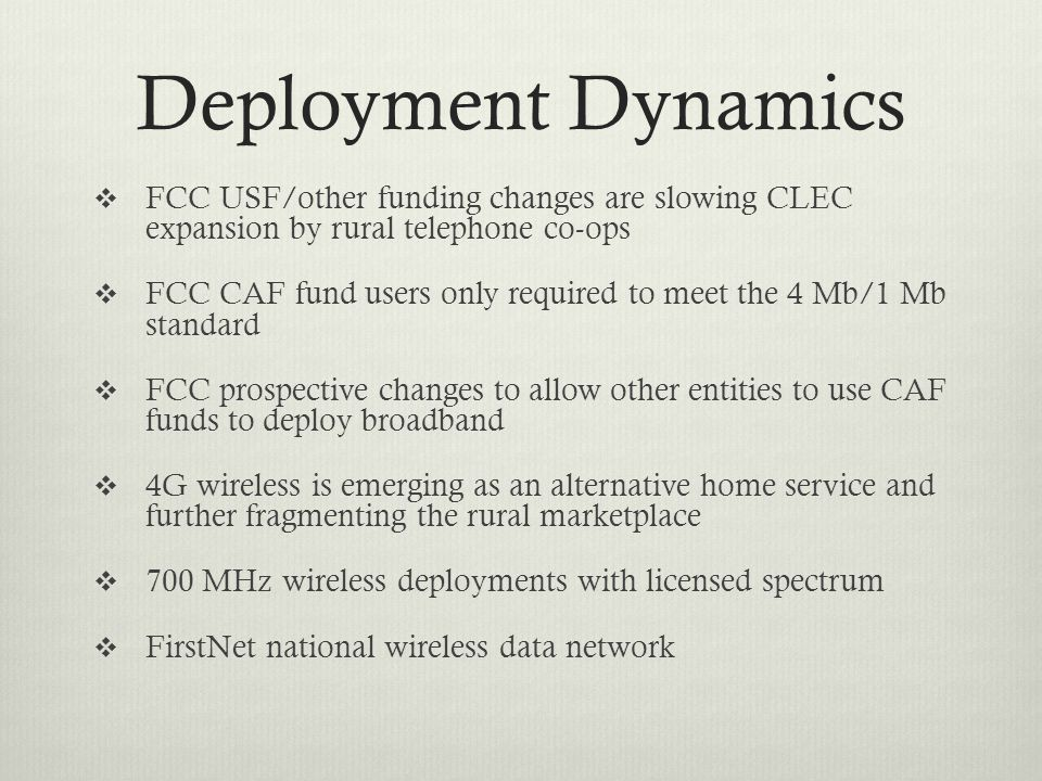 Deployment Dynamics  FCC USF/other funding changes are slowing CLEC expansion by rural telephone co-ops  FCC CAF fund users only required to meet the 4 Mb/1 Mb standard  FCC prospective changes to allow other entities to use CAF funds to deploy broadband  4G wireless is emerging as an alternative home service and further fragmenting the rural marketplace  700 MHz wireless deployments with licensed spectrum  FirstNet national wireless data network