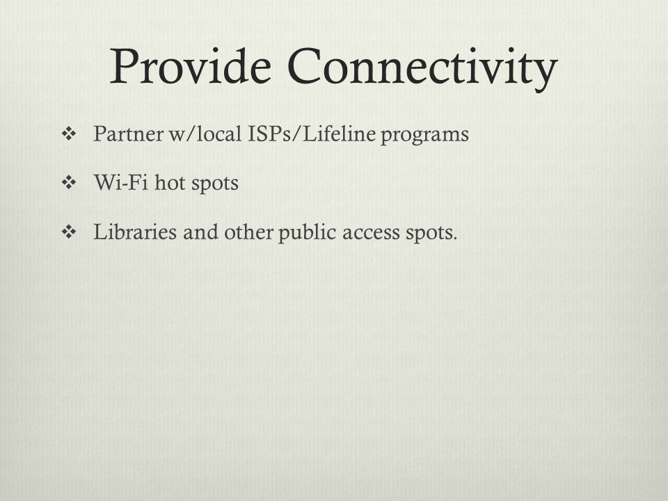 Provide Connectivity  Partner w/local ISPs/Lifeline programs  Wi-Fi hot spots  Libraries and other public access spots.