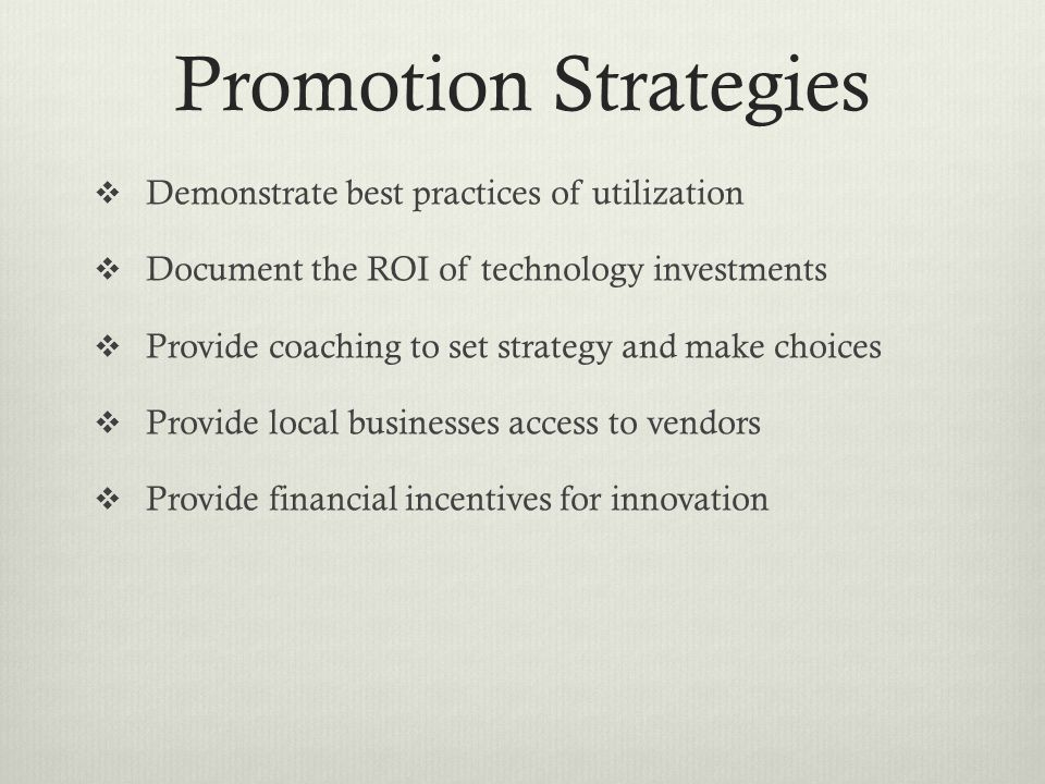 Promotion Strategies  Demonstrate best practices of utilization  Document the ROI of technology investments  Provide coaching to set strategy and make choices  Provide local businesses access to vendors  Provide financial incentives for innovation