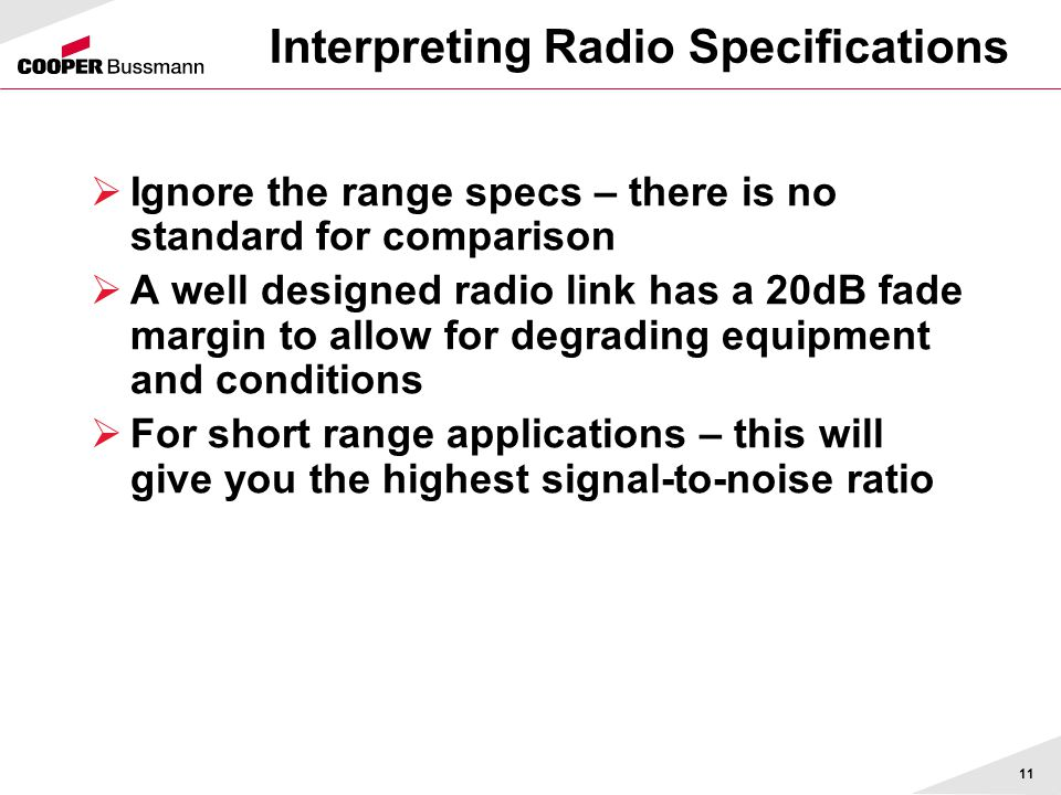 11 Interpreting Radio Specifications  Ignore the range specs – there is no standard for comparison  A well designed radio link has a 20dB fade margi