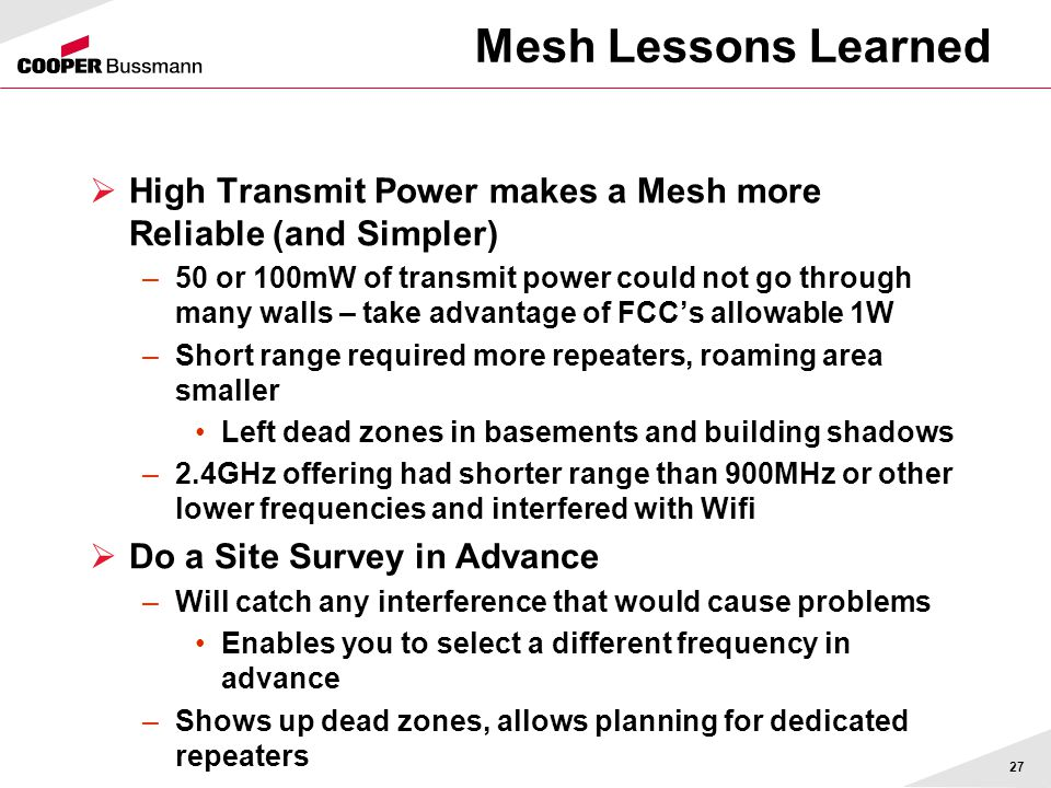 Mesh Lessons Learned  High Transmit Power makes a Mesh more Reliable (and Simpler) –50 or 100mW of transmit power could not go through many walls – t