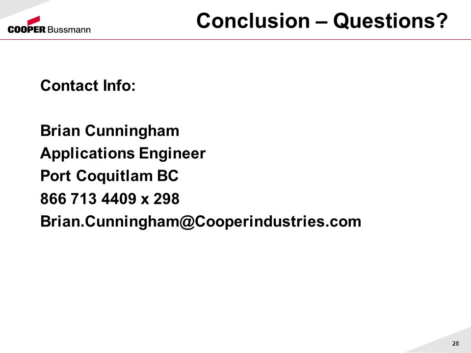 Conclusion – Questions? Contact Info: Brian Cunningham Applications Engineer Port Coquitlam BC 866 713 4409 x 298 Brian.Cunningham@Cooperindustries.co