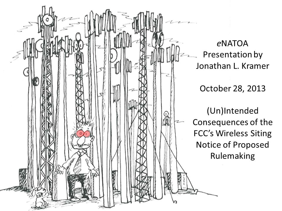 eNATOA Presentation by Jonathan L. Kramer October 28, 2013 (Un)Intended Consequences of the FCC's Wireless Siting Notice of Proposed Rulemaking