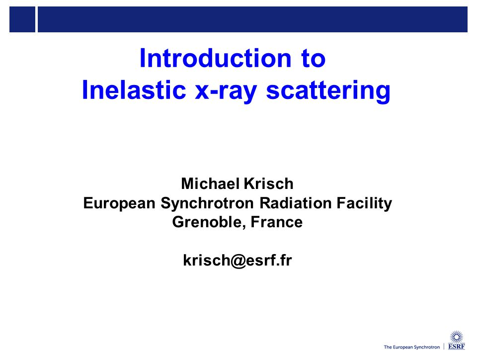 Introduction to Inelastic x-ray scattering Michael Krisch European Synchrotron Radiation Facility Grenoble, France krisch@esrf.fr