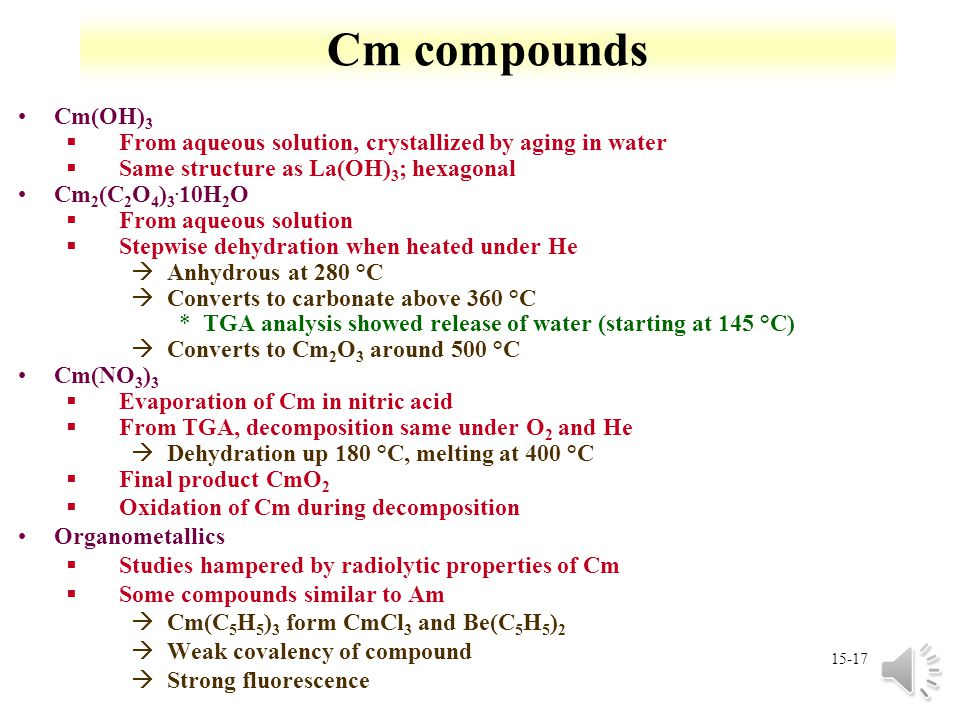 15-16 Cm oxide compounds Cm 2 O 3 §Thermal decomposition of CmO 2 at 600 °C and 10 -4 torr §Mn 2 O 3 type cubic lattice àTransforms to hexagonal struc