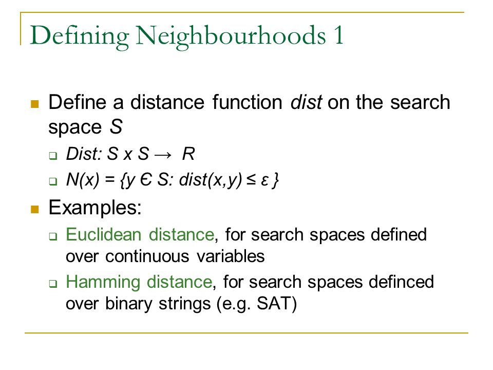 Defining Neighbourhoods 1 Define a distance function dist on the search space S  Dist: S x S → R  N(x) = {y Є S: dist(x,y) ≤ ε } Examples:  Euclidean distance, for search spaces defined over continuous variables  Hamming distance, for search spaces definced over binary strings (e.g.