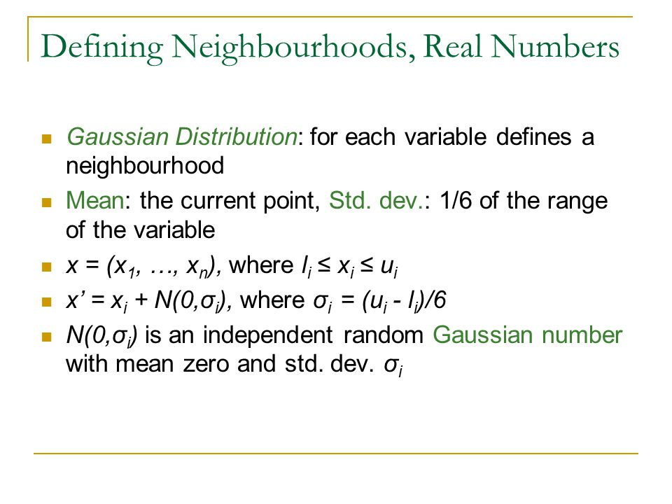 Gaussian Distribution: for each variable defines a neighbourhood Mean: the current point, Std. dev.: 1/6 of the range of the variable x = (x 1, …, x n