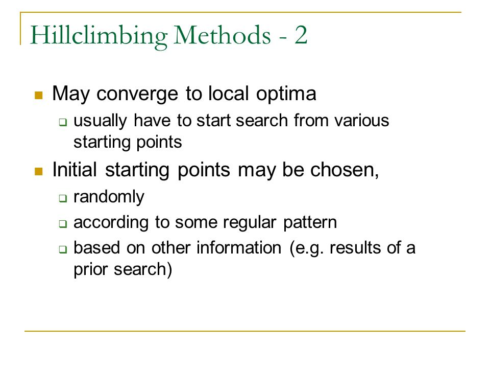 Hillclimbing Methods - 2 May converge to local optima  usually have to start search from various starting points Initial starting points may be chosen,  randomly  according to some regular pattern  based on other information (e.g.