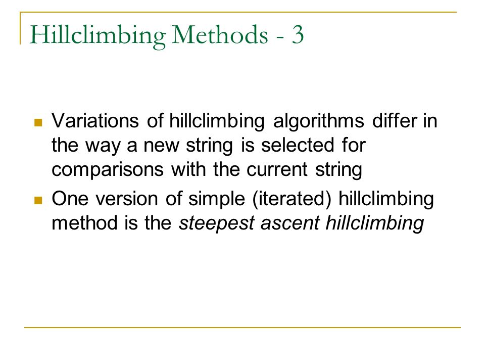 Hillclimbing Methods - 3 Variations of hillclimbing algorithms differ in the way a new string is selected for comparisons with the current string One version of simple (iterated) hillclimbing method is the steepest ascent hillclimbing