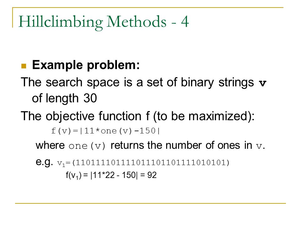 Hillclimbing Methods - 4 Example problem: The search space is a set of binary strings v of length 30 The objective function f (to be maximized): f(v)=