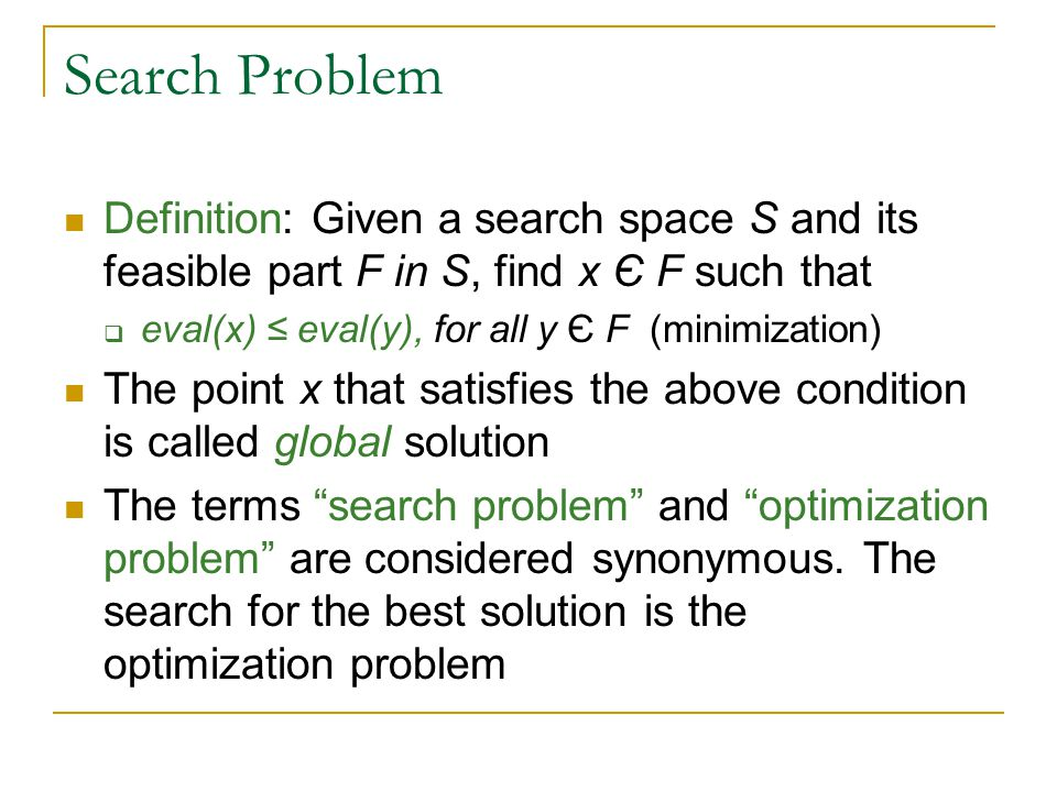 Search Problem Definition: Given a search space S and its feasible part F in S, find x Є F such that  eval(x) ≤ eval(y), for all y Є F (minimization) The point x that satisfies the above condition is called global solution The terms search problem and optimization problem are considered synonymous.