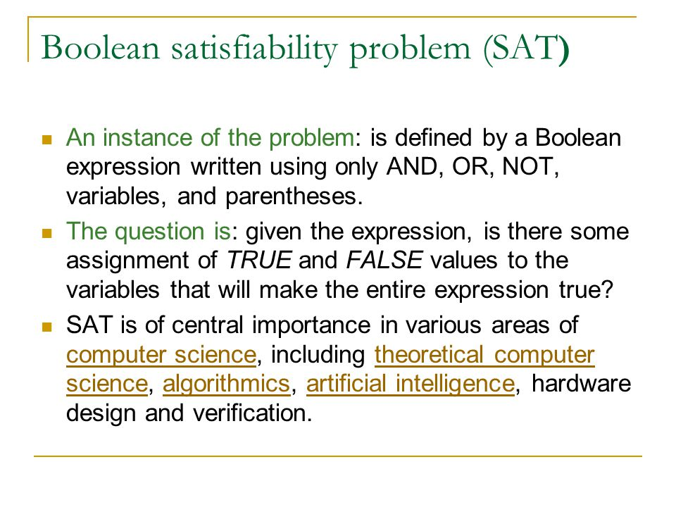 Boolean satisfiability problem (SAT ) An instance of the problem: is defined by a Boolean expression written using only AND, OR, NOT, variables, and parentheses.