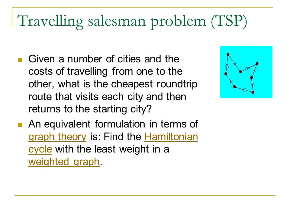 Travelling salesman problem (TSP) Given a number of cities and the costs of travelling from one to the other, what is the cheapest roundtrip route that visits each city and then returns to the starting city.