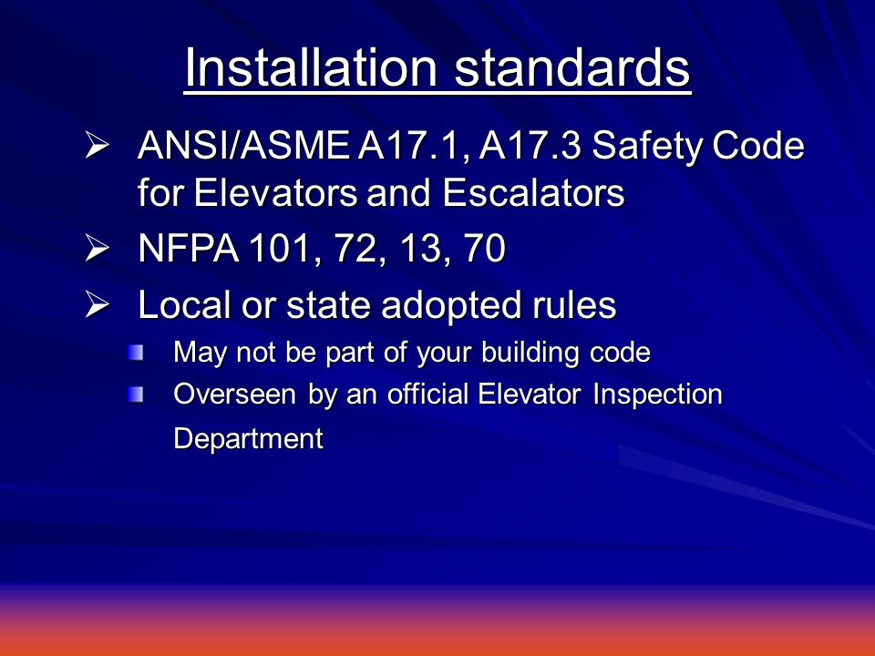 Installation standards  ANSI/ASME A17.1, A17.3 Safety Code for Elevators and Escalators  NFPA 101, 72, 13, 70  Local or state adopted rules May not be part of your building code Overseen by an official Elevator Inspection Department