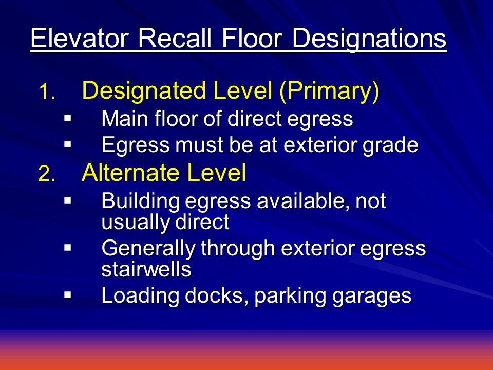 Elevator Recall Floor Designations 1. Designated Level (Primary)  Main floor of direct egress  Egress must be at exterior grade 2. Alternate Level 