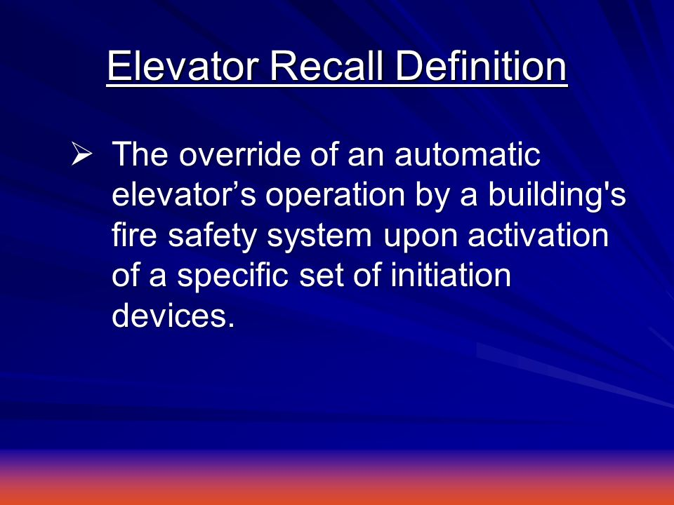 Elevator Recall Definition  The override of an automatic elevator's operation by a building s fire safety system upon activation of a specific set of initiation devices.