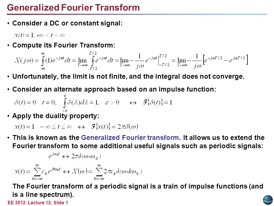 EE 3512: Lecture 12, Slide 1 Consider a DC or constant signal: Compute its Fourier Transform: Unfortunately, the limit is not finite, and the integral does not converge.