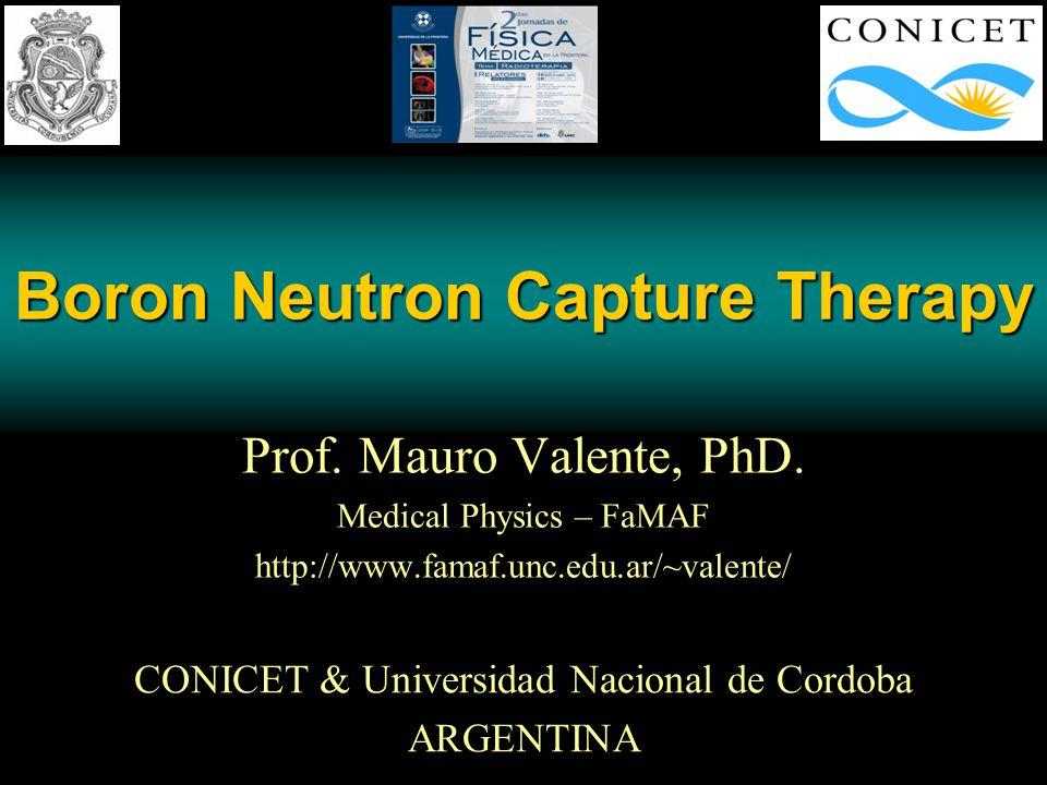 Boron Neutron Capture Therapy Prof. Mauro Valente, PhD. Medical Physics – FaMAF http://www.famaf.unc.edu.ar/~valente/ CONICET & Universidad Nacional d