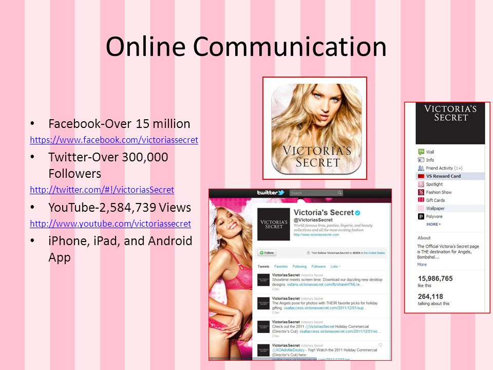 Online Communication Facebook-Over 15 million https://www.facebook.com/victoriassecret Twitter-Over 300,000 Followers http://twitter.com/#!/victoriasSecret YouTube-2,584,739 Views http://www.youtube.com/victoriassecret iPhone, iPad, and Android App