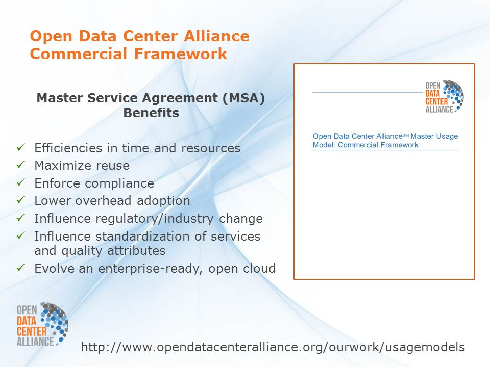 Open Data Center Alliance Commercial Framework Master Service Agreement (MSA) Benefits Efficiencies in time and resources Maximize reuse Enforce compliance Lower overhead adoption Influence regulatory/industry change Influence standardization of services and quality attributes Evolve an enterprise-ready, open cloud http://www.opendatacenteralliance.org/ourwork/usagemodels