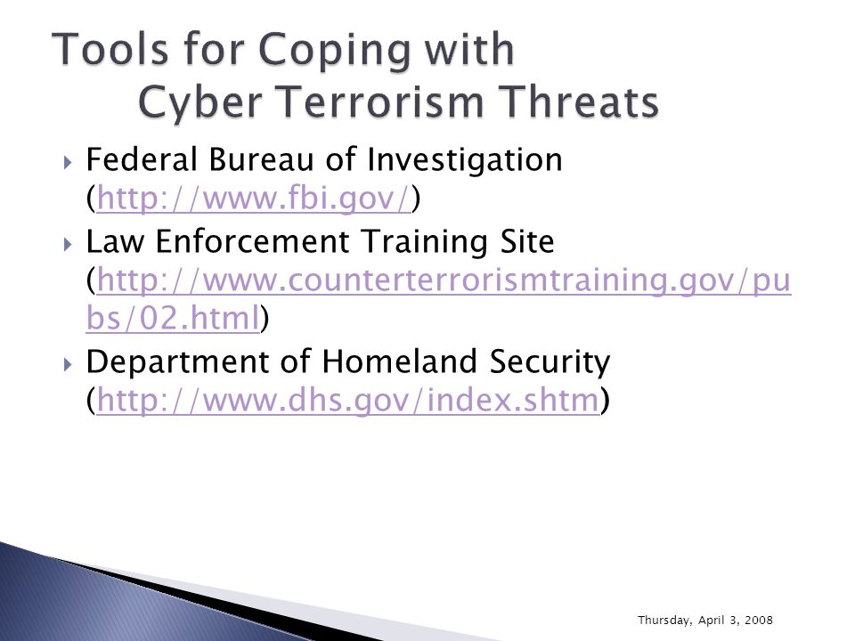  Federal Bureau of Investigation (http://www.fbi.gov/)http://www.fbi.gov/  Law Enforcement Training Site (http://www.counterterrorismtraining.gov/pu bs/02.html)http://www.counterterrorismtraining.gov/pu bs/02.html  Department of Homeland Security (http://www.dhs.gov/index.shtm)http://www.dhs.gov/index.shtm Thursday, April 3, 2008