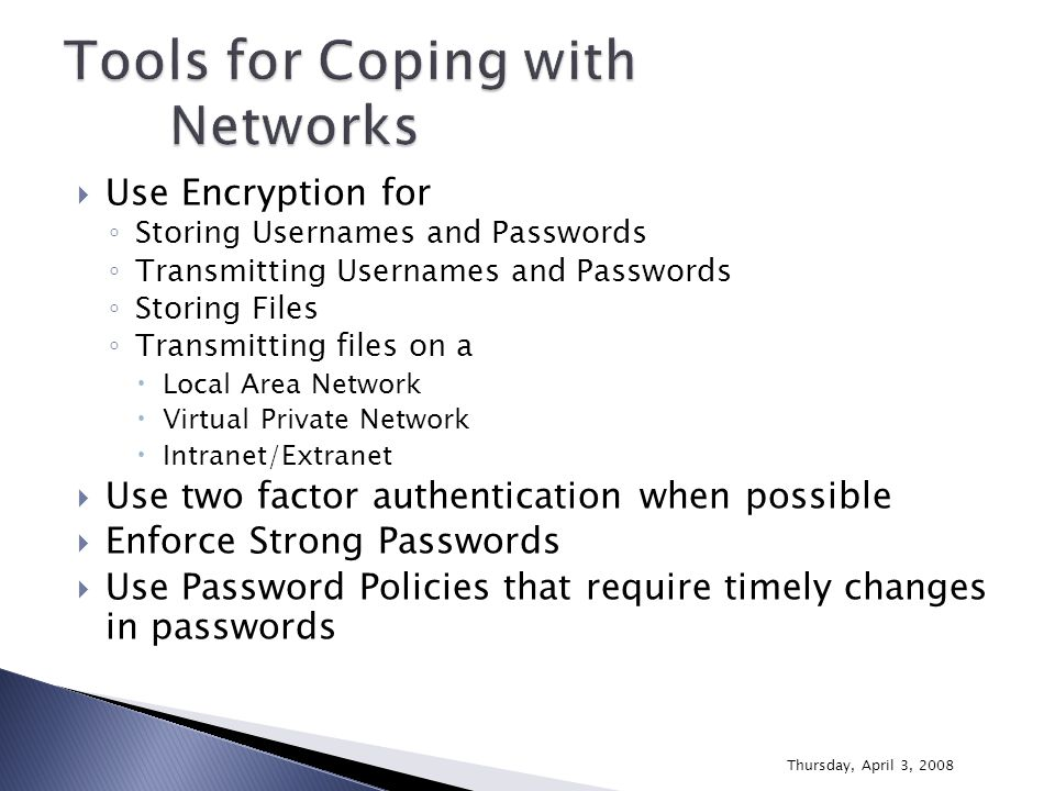  Use Encryption for ◦ Storing Usernames and Passwords ◦ Transmitting Usernames and Passwords ◦ Storing Files ◦ Transmitting files on a  Local Area Network  Virtual Private Network  Intranet/Extranet  Use two factor authentication when possible  Enforce Strong Passwords  Use Password Policies that require timely changes in passwords Thursday, April 3, 2008