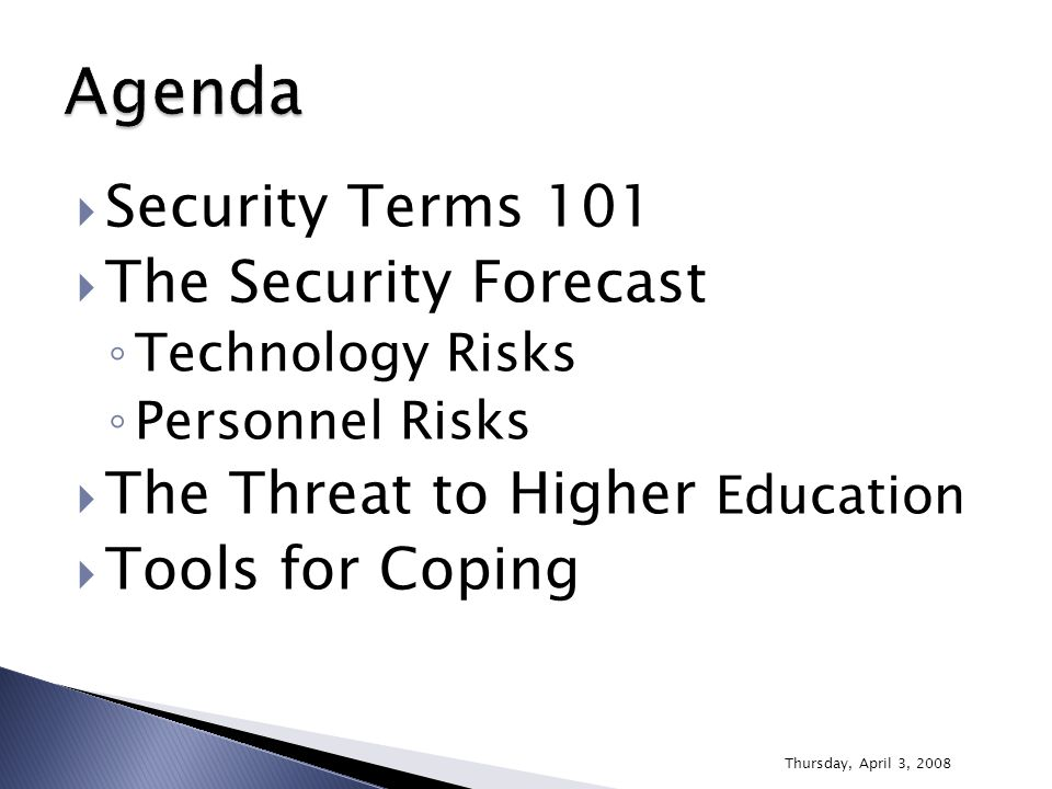  Security Terms 101  The Security Forecast ◦ Technology Risks ◦ Personnel Risks  The Threat to Higher Education  Tools for Coping Thursday, April
