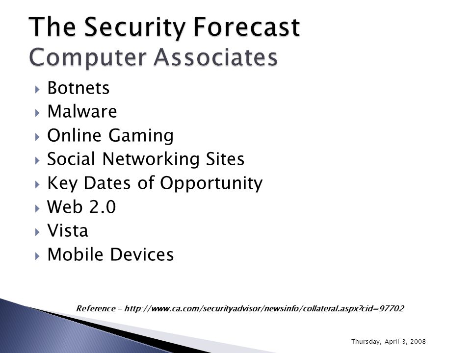  Botnets  Malware  Online Gaming  Social Networking Sites  Key Dates of Opportunity  Web 2.0  Vista  Mobile Devices Reference - http://www.ca.com/securityadvisor/newsinfo/collateral.aspx cid=97702 Thursday, April 3, 2008