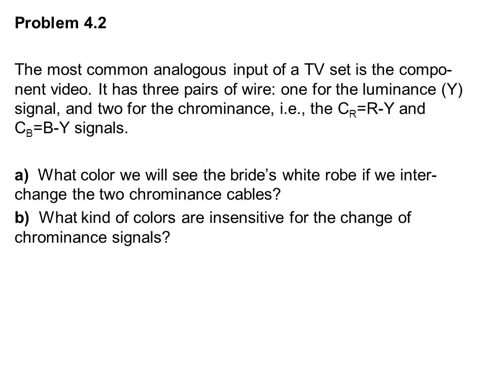 Problem 4.2 The most common analogous input of a TV set is the compo- nent video.