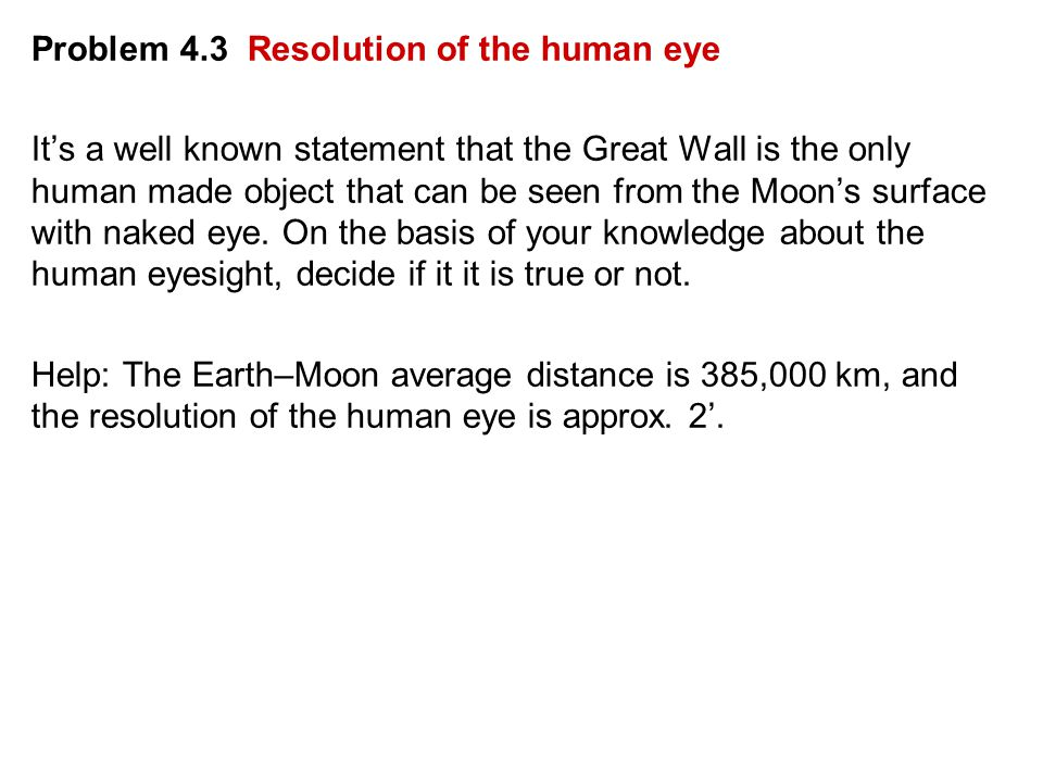 Problem 4.3 Resolution of the human eye It's a well known statement that the Great Wall is the only human made object that can be seen from the Moon's surface with naked eye.