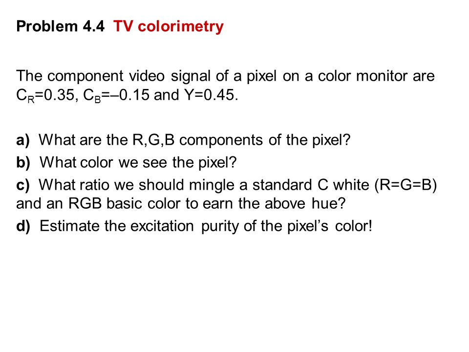 Problem 4.4 TV colorimetry The component video signal of a pixel on a color monitor are C R =0.35, C B =–0.15 and Y=0.45.