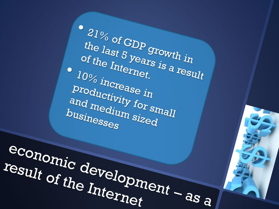 economic development – as a result of the Internet 21% of GDP growth in the last 5 years is a result of the Internet.