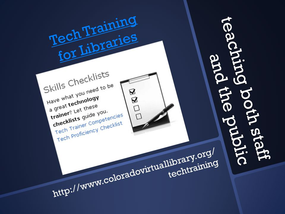 teaching both staff and the public http://www.coloradovirtuallibrary.org/ techtraining Tech Training for Libraries