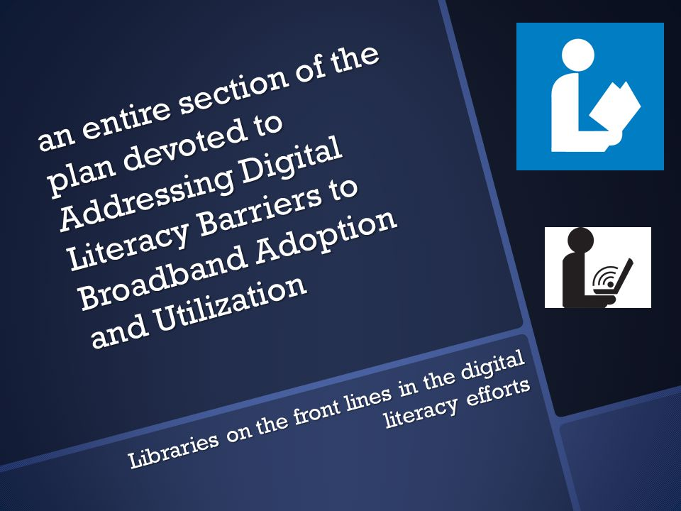 an entire section of the plan devoted to Addressing Digital Literacy Barriers to Broadband Adoption and Utilization Libraries on the front lines in the digital literacy efforts