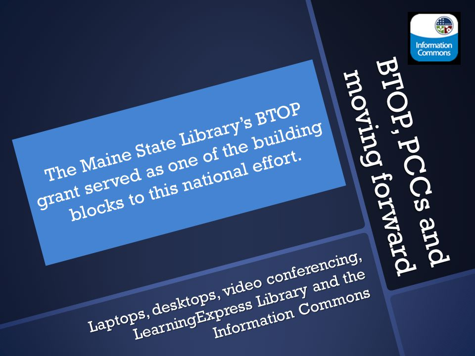 BTOP, PCCs and moving forward The Maine State Library's BTOP grant served as one of the building blocks to this national effort.