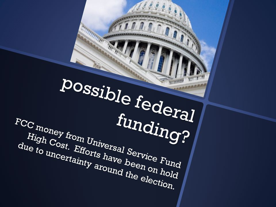 possible federal funding. FCC money from Universal Service Fund High Cost.