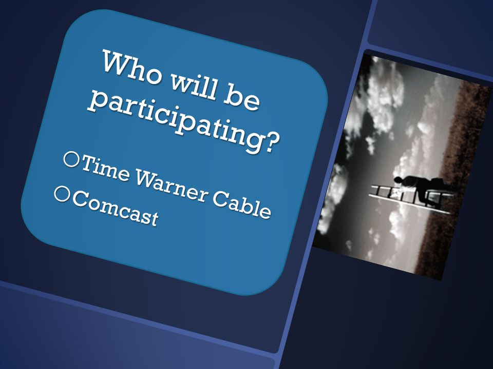 Who will be participating o Time Warner Cable o Comcast