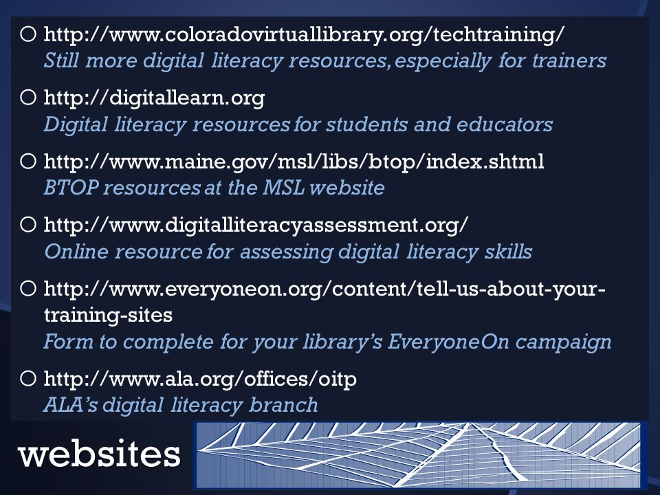 websites o o http://www.coloradovirtuallibrary.org/techtraining/ Still more digital literacy resources, especially for trainers o o http://digitallearn.org Digital literacy resources for students and educators o o http://www.maine.gov/msl/libs/btop/index.shtml BTOP resources at the MSL website o o http://www.digitalliteracyassessment.org/ Online resource for assessing digital literacy skills o o http://www.everyoneon.org/content/tell-us-about-your- training-sites Form to complete for your library's EveryoneOn campaign o o http://www.ala.org/offices/oitp ALA's digital literacy branch