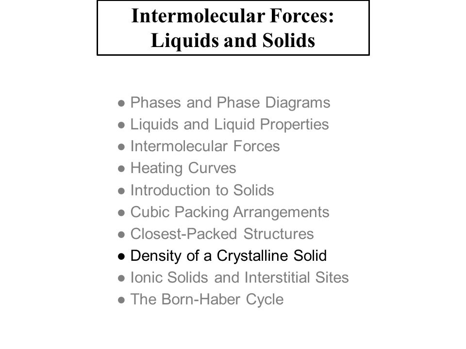 Intermolecular Forces: Liquids and Solids ● Phases and Phase Diagrams ● Liquids and Liquid Properties ● Intermolecular Forces ● Heating Curves ● Intro