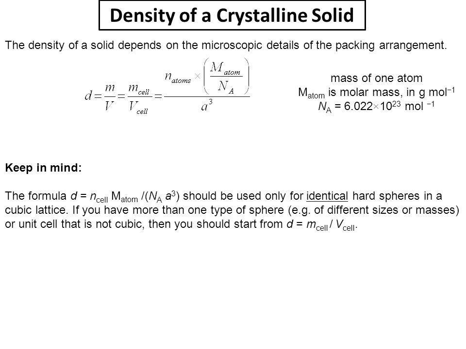 Density of a Crystalline Solid Keep in mind: The formula d = n cell M atom /(N A a 3 ) should be used only for identical hard spheres in a cubic latti