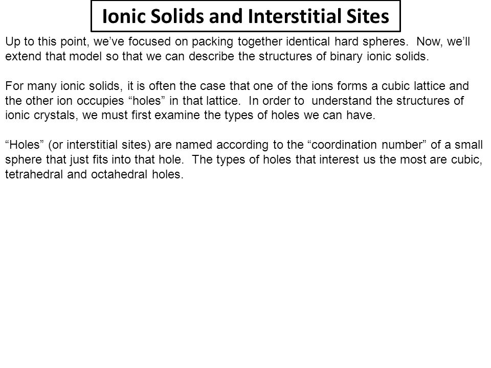 Ionic Solids and Interstitial Sites Up to this point, we've focused on packing together identical hard spheres. Now, we'll extend that model so that w