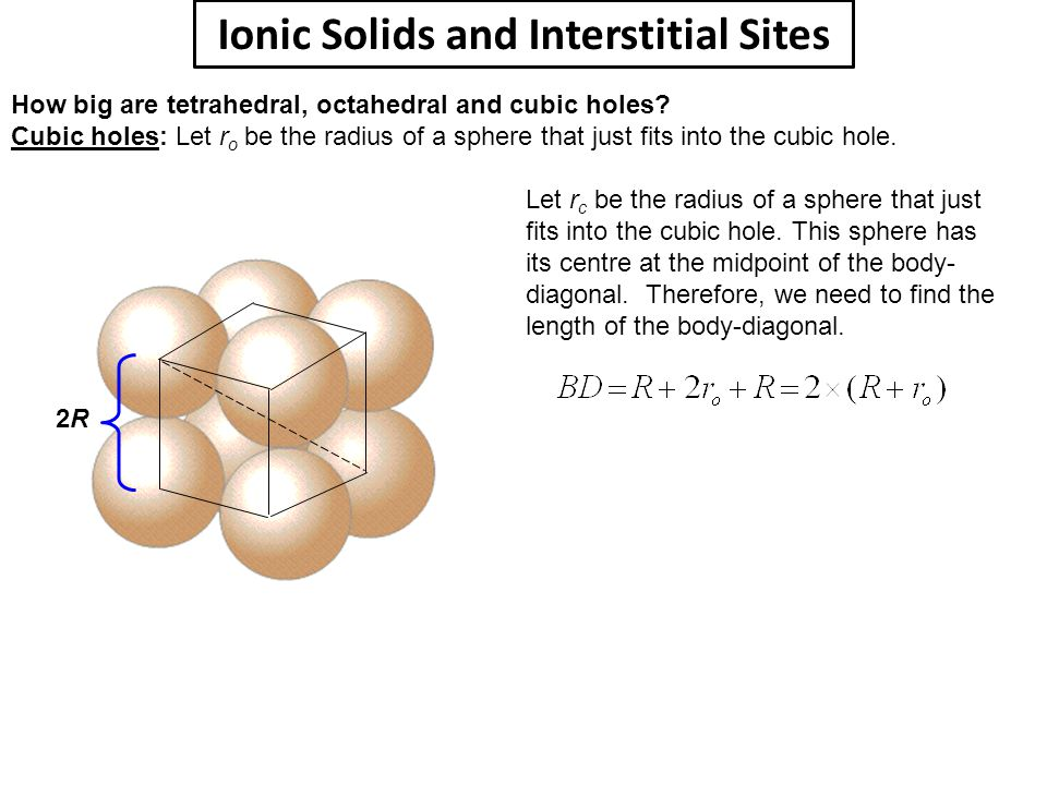 Ionic Solids and Interstitial Sites How big are tetrahedral, octahedral and cubic holes? Cubic holes: Let r o be the radius of a sphere that just fits