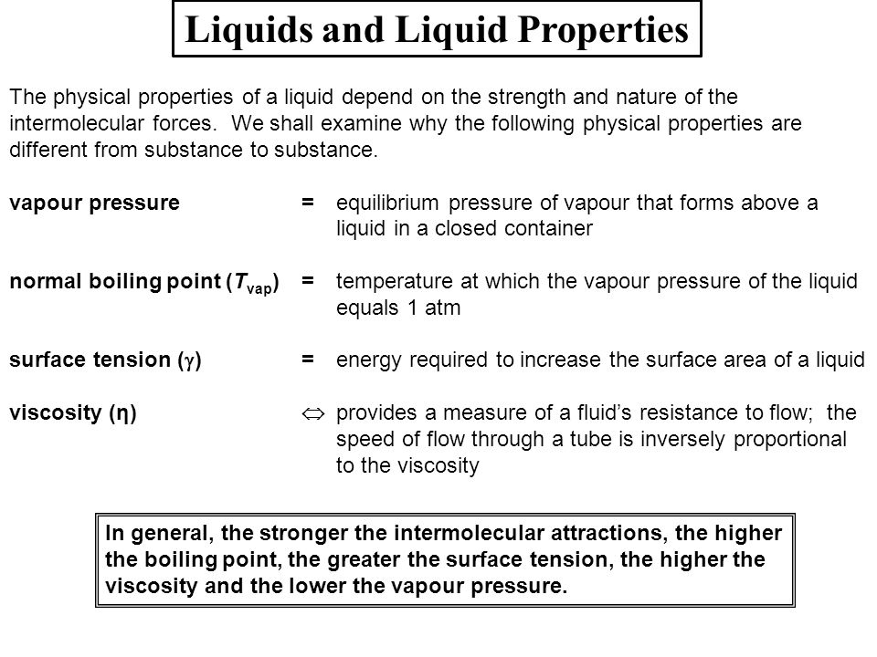 Liquids and Liquid Properties The physical properties of a liquid depend on the strength and nature of the intermolecular forces. We shall examine why