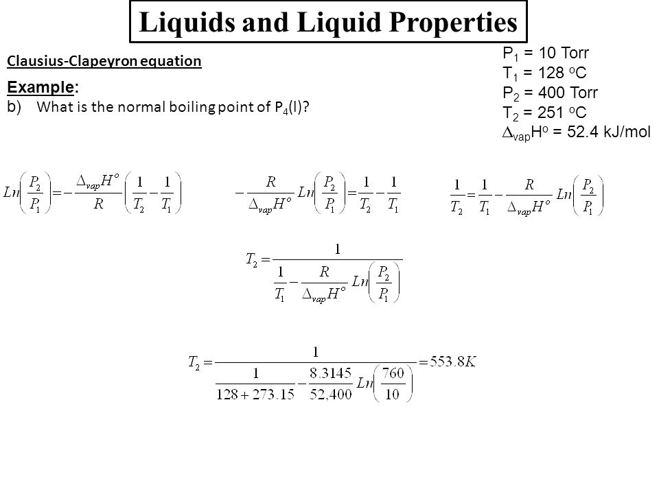 Liquids and Liquid Properties Clausius-Clapeyron equation Example: b) What is the normal boiling point of P 4 (l)? P 1 = 10 Torr T 1 = 128 o C P 2 = 4