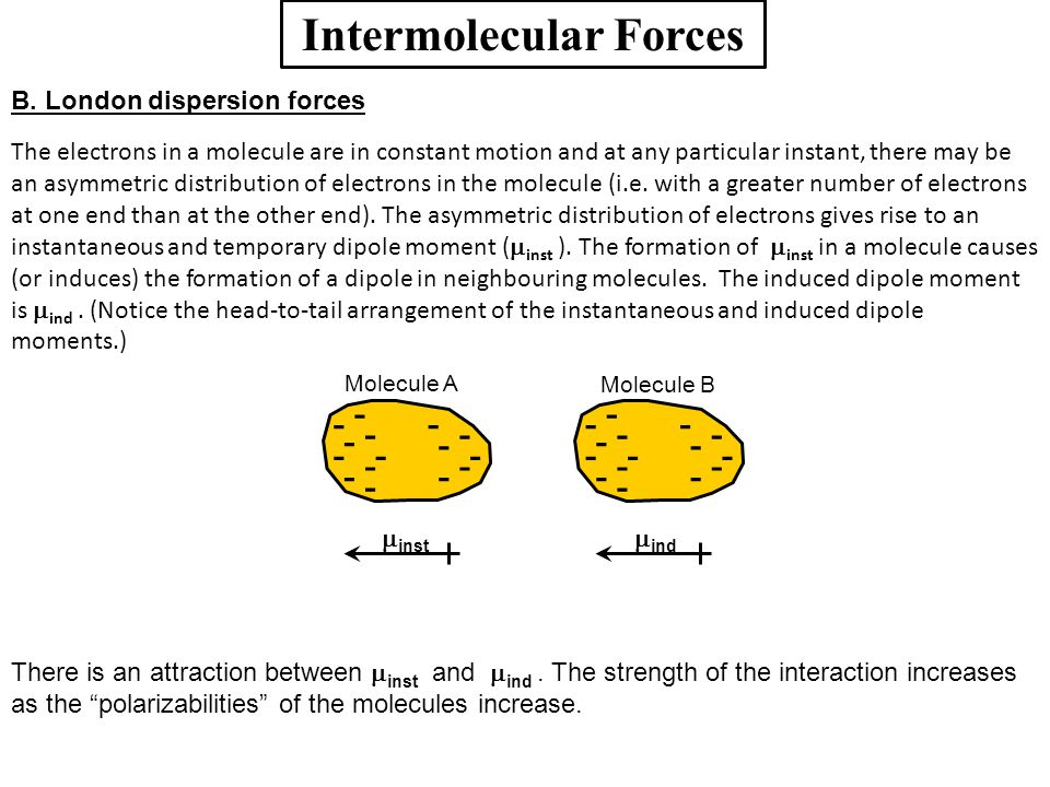 Intermolecular Forces B. London dispersion forces The electrons in a molecule are in constant motion and at any particular instant, there may be an as